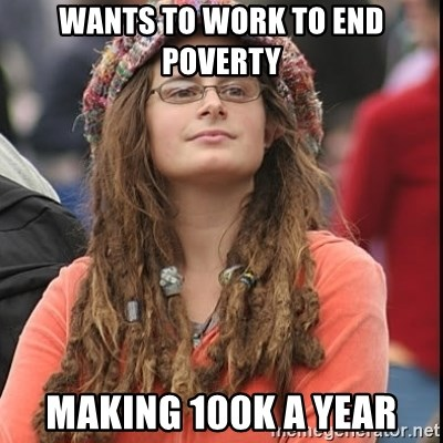 College Liberal - wants to work to end poverty making 100k a year