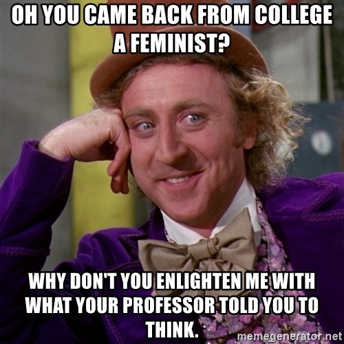 Willy Wonka - oh you came back from college a feminist? why don't you enlighten me with what your professor told you to think.