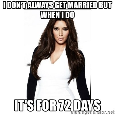 KIM KARDASHIAN - I don't always get married but when I do It's fOr 72 days
