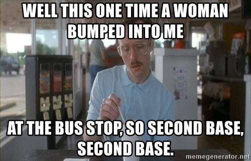 so i guess you could say things are getting pretty serious - well this one time a woman bumped into me at the bus stop, so second base, second base.