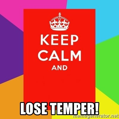 Keep calm and - lose temper!