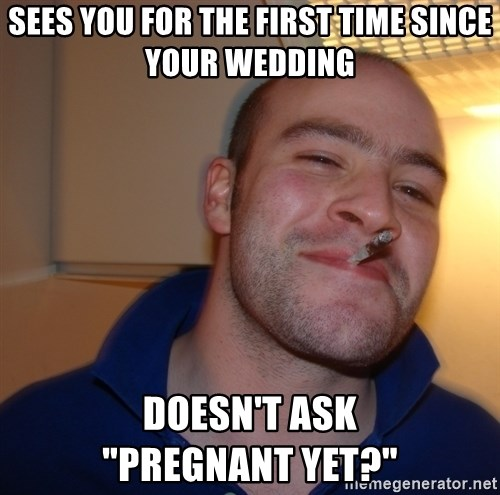 """Good Guy Greg - Sees you for the first time since your wedding doesn't ask             """"Pregnant yet?"""""""