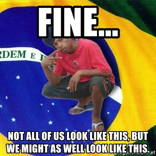 Happy Brazilian - fine... not all of us look like this, but we might as well look like this.