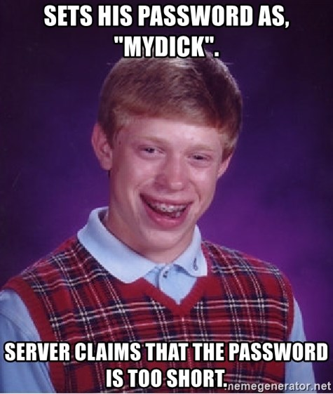 """Bad Luck Brian - sets his password as, """"mydick"""". server claims that the password is too short."""