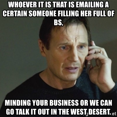 taken meme - whoever it is that is emailing a certain someone filling her full of BS, minding your business or we can go talk it out in the west desert.
