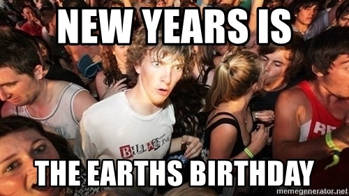 Sudden Realization Ralph - New years is  the earths birthday