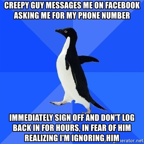 Socially Awkward Penguin - creepy guy messages me on facebook asking me for my phone number immediately sign off and don't log back in for hours, in fear of him realizing I'm ignoring him