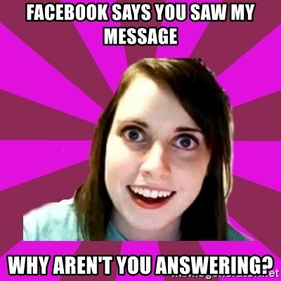 Over Obsessive Girlfriend - facebook says you saw my message why aren't you answering?