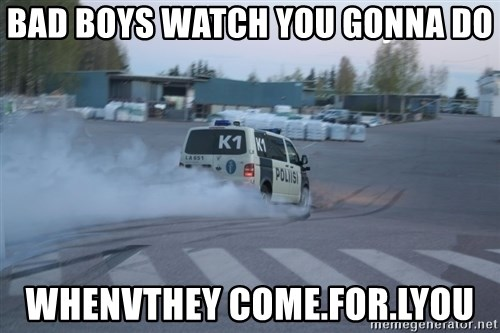 Finnish Police - bad boys watch you gonna do whenvthey come.for.lyou