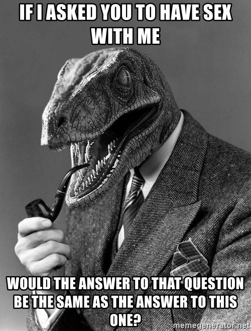 Philosoraptor - If I asked you to have sex with me would the answer to that question be the same as the answer to this one?