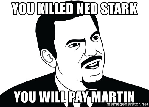 Are you serious face  - You Killed Ned Stark You will pay Martin