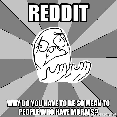 Whyyy??? - Reddit Why do you have to be so mean to people who have morals?