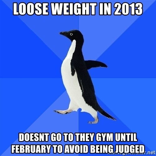 Socially Awkward Penguin - lOOSE WEIGHT IN 2013 dOESNT GO TO THEY GYM UNTIL FEBRUARY TO AVOID BEING JUDGED
