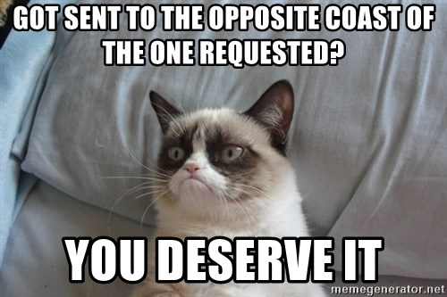 Grumpy cat good - Got sent to the opposite coast of the one requested? you deserve it