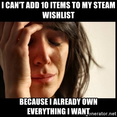 First World Problems - I can't add 10 items to my steam wishlist Because I already own everything i want