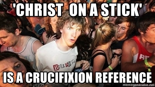 Sudden Realization Ralph - 'christ  on a stick' is a crucifixion reference