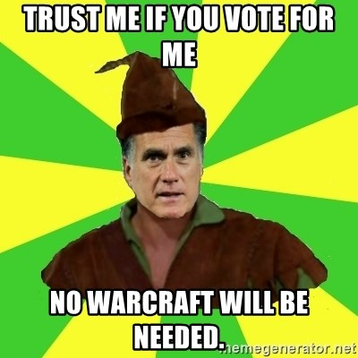 RomneyHood - TRUST ME IF YOU VOTE FOR ME NO WARCRAFT WILL BE NEEDED.