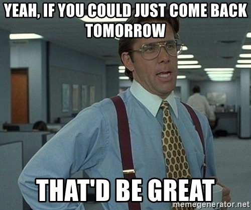 Office Space That Would Be Great - Yeah, If you could just come back tomorrow that'd be great
