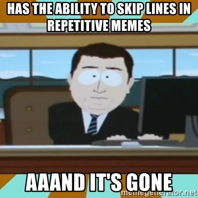 And it's gone - Has tHe ability to skip lines in repetitive memes aaand it's gone