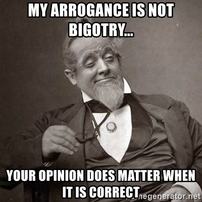 1889 [10] guy - My arrogance is not bigotry... your opinion does matter when it is correct