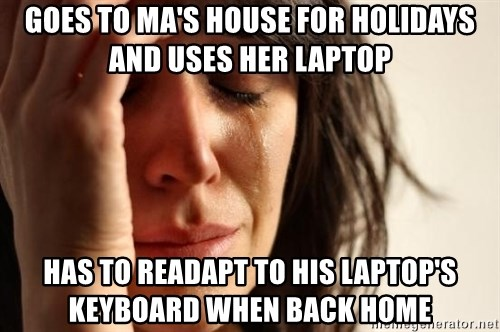 First World Problems - goes to ma's house for holidays and uses her laptop has to readapt to his laptop's keyboard when back home