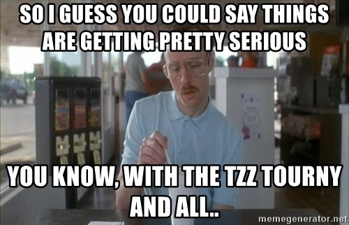 so i guess you could say things are getting pretty serious - so i guess you could say things are getting pretty serious you know, with the tzz tourny and all..