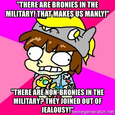 "rabid idiot brony - ""there are bronies in the military! that makes us manly!"" ""there are non-bronies in the military? they joined out of jealousy!"""
