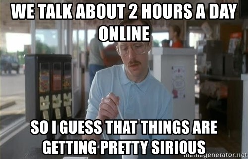 so i guess you could say things are getting pretty serious - we talk about 2 hours a day online so i guess that things are getting pretty sirious