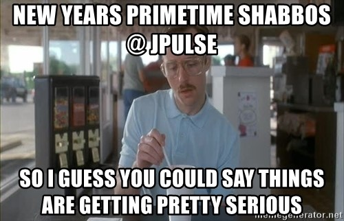so i guess you could say things are getting pretty serious - NEW YEARS PRIMETIME SHABBOS @ JPULSE  So I guess you could say things are getting pretty serious
