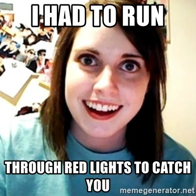 Overly Obsessed Girlfriend - i had to run  THROUGH RED LIGHTS TO CATCH YOU