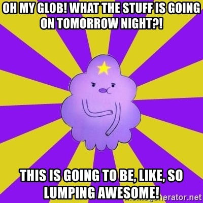 Caroçis1 - oh my glob! what the stuff is going on tomorrow night?! this is going to be, like, so lumping awesome!