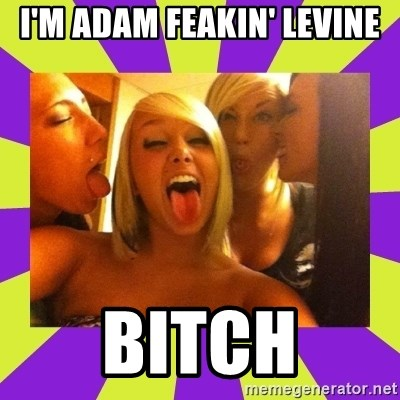 photo - I'M ADAM FEAKIN' LEVINE BITCH