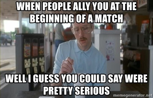 so i guess you could say things are getting pretty serious - when people ally you at the beginning of a match well i guess you could say were pretty serious