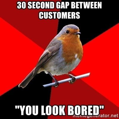 """Retail Robin - 30 second gap between customers """"you look bored"""""""