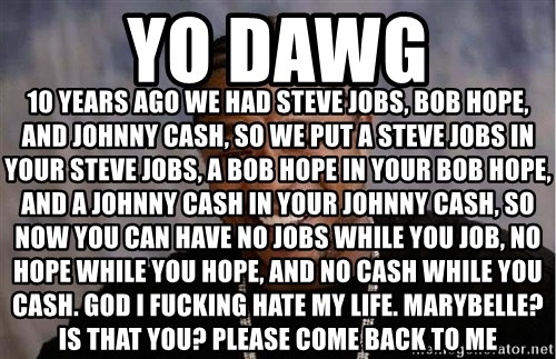 Yo Dawg - YO DAWG 10 YEARS AGO WE HAD STEVE JOBS, BOB HOPE, AND JOHNNY CASH, SO WE PUT A STEVE JOBS IN YOUR STEVE JOBS, A BOB HOPE IN YOUR BOB HOPE, AND A JOHNNY CASH IN YOUR JOHNNY CASH, SO NOW YOU CAN HAVE NO JOBS WHILE YOU JOB, NO HOPE WHILE YOU HOPE, AND NO CASH WHILE YOU CASH. GOD I FUCKING HATE MY LIFE. MARYBELLE? IS THAT YOU? PLEASE COME BACK TO ME