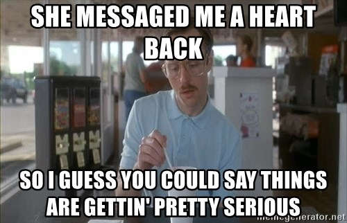 so i guess you could say things are getting pretty serious - she messaged me a heart back so i guess you could say things are gettin' pretty serious