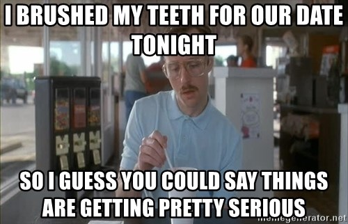 so i guess you could say things are getting pretty serious - i brushed my teeth for our date tonight so i guess you could say things are getting pretty serious