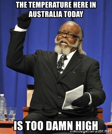 Rent Is Too Damn High - the temperature here in australia today is too damn high