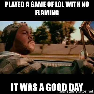 Ice Cube- Today was a Good day - Played a game of lol with no flaming it was a good day