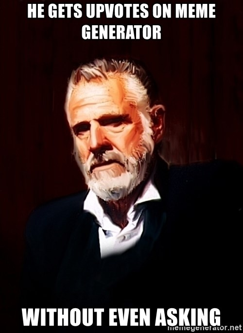The Most Interesting Man In The World - he gets upvotes on meme generator without even asking