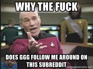 Picard Wtf - Why the fuck does ggg follow me around on this subreddit
