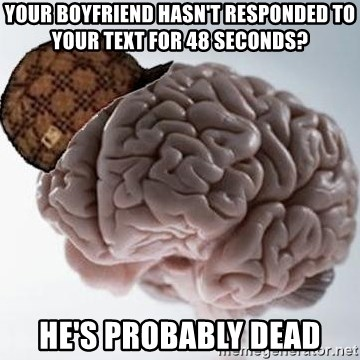 Scumbag Brain - your boyfriend hasn't responded to your text for 48 seconds? he's probably dead