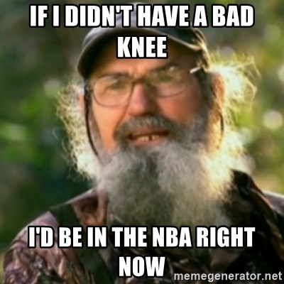 Duck Dynasty - Uncle Si  - if i didn't have a bad knee I'd be in the nba right now
