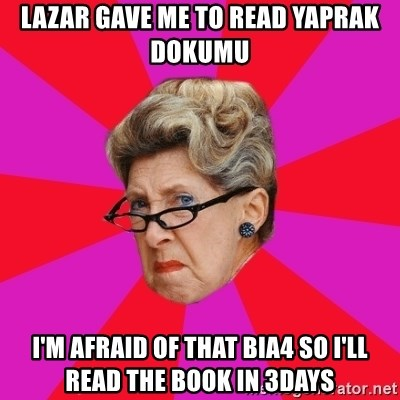 Disgusted Grandma - lazar gave me to read yaprak dokumu i'm afraid of that bia4 so i'll read the book in 3days