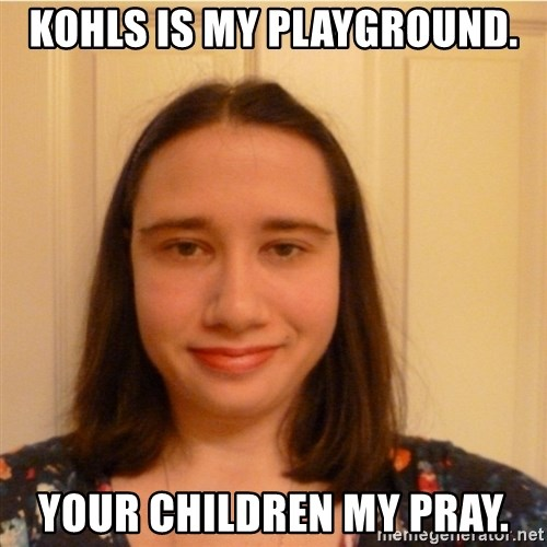 Scary b*tch. - kohls is my playground. your children my pray.