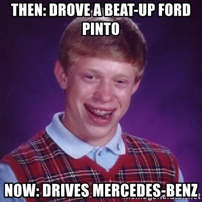 Bad Luck Brian - then: Drove a beat-up ford pinto now: drives Mercedes-Benz