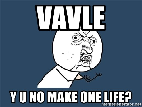 Y U No - VAVLE Y U NO MAKE ONE LIFE?