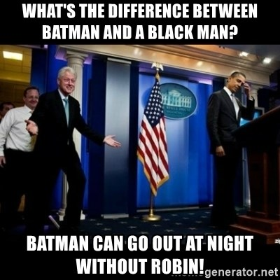 Inappropriate Timing Bill Clinton - What's the differEnce between batman and a black man? Batman can go out at night without robin!