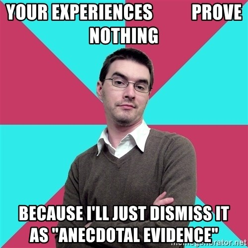 "Privilege Denying Dude - your experiences           prove nothing because i'll just dismiss it              as ""anecdotal evidence"""