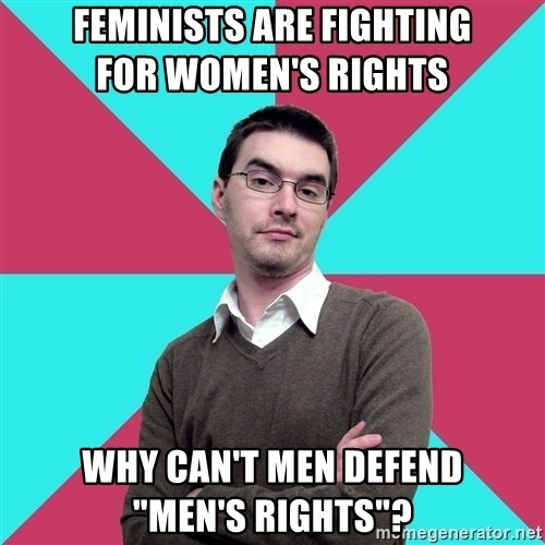 """Privilege Denying Dude - feminists are fighting               for women's rights why can't men defend          """"men's rights""""?"""